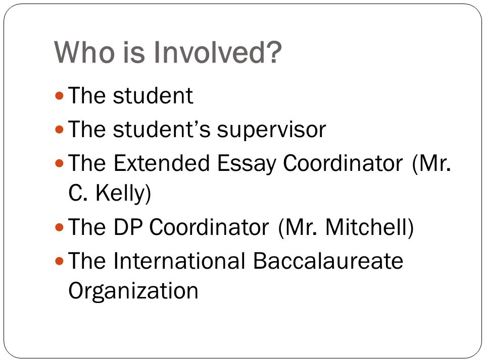 Who is Involved. The student The student's supervisor The Extended Essay Coordinator (Mr.