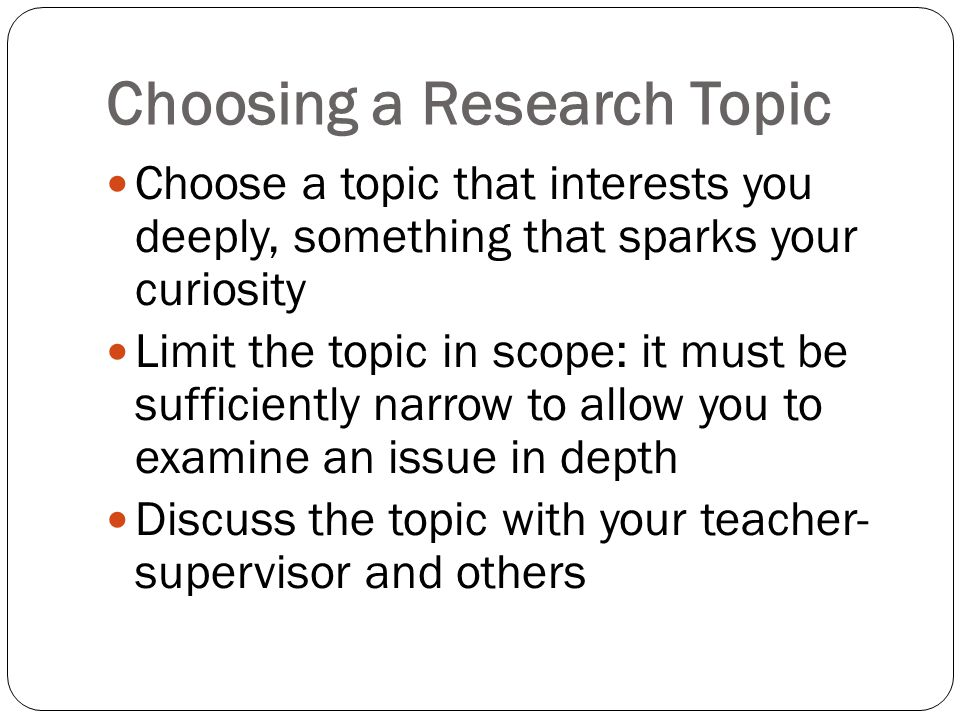 Choosing a Research Topic Choose a topic that interests you deeply, something that sparks your curiosity Limit the topic in scope: it must be sufficiently narrow to allow you to examine an issue in depth Discuss the topic with your teacher- supervisor and others