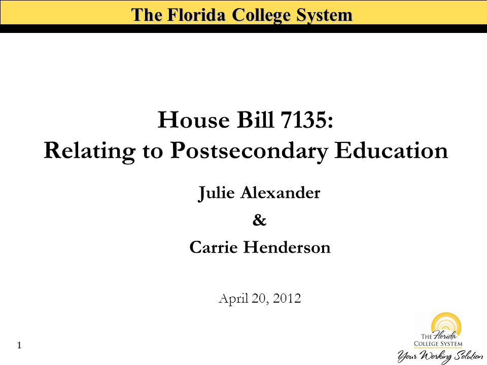 The Florida College System House Bill 7135: Relating to Postsecondary Education Julie Alexander & Carrie Henderson April 20, 2012 1