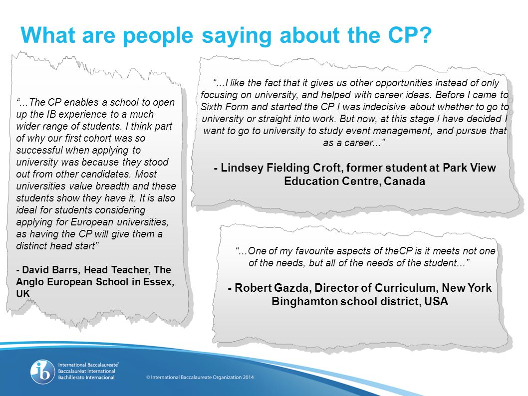 "What are people saying about the CP? ""...The CP enables a school to open up the IB experience to a much wider range of students. I think part of why o"