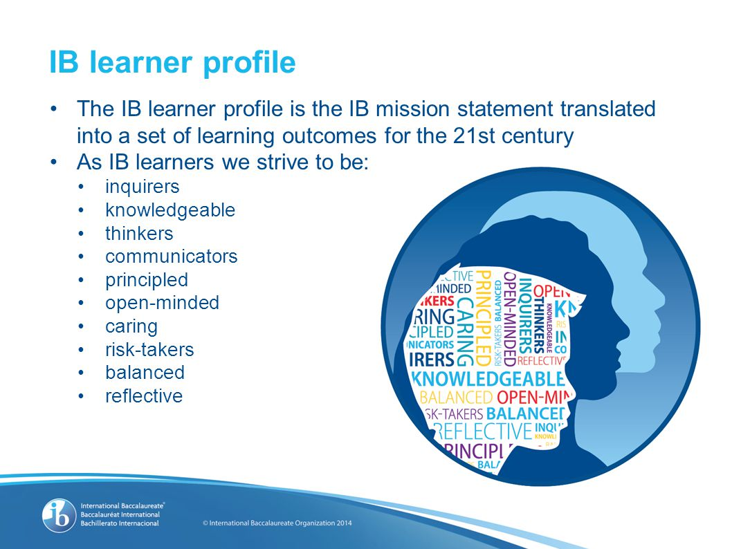 The IB learner profile is the IB mission statement translated into a set of learning outcomes for the 21st century As IB learners we strive to be: inq
