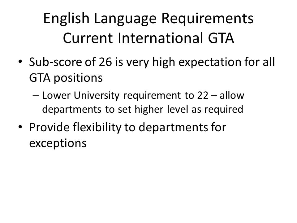 English Language Requirements Current International GTA Sub-score of 26 is very high expectation for all GTA positions – Lower University requirement to 22 – allow departments to set higher level as required Provide flexibility to departments for exceptions