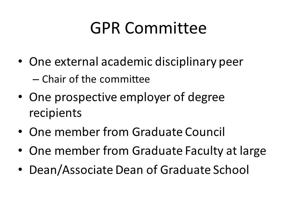 GPR Committee One external academic disciplinary peer – Chair of the committee One prospective employer of degree recipients One member from Graduate Council One member from Graduate Faculty at large Dean/Associate Dean of Graduate School