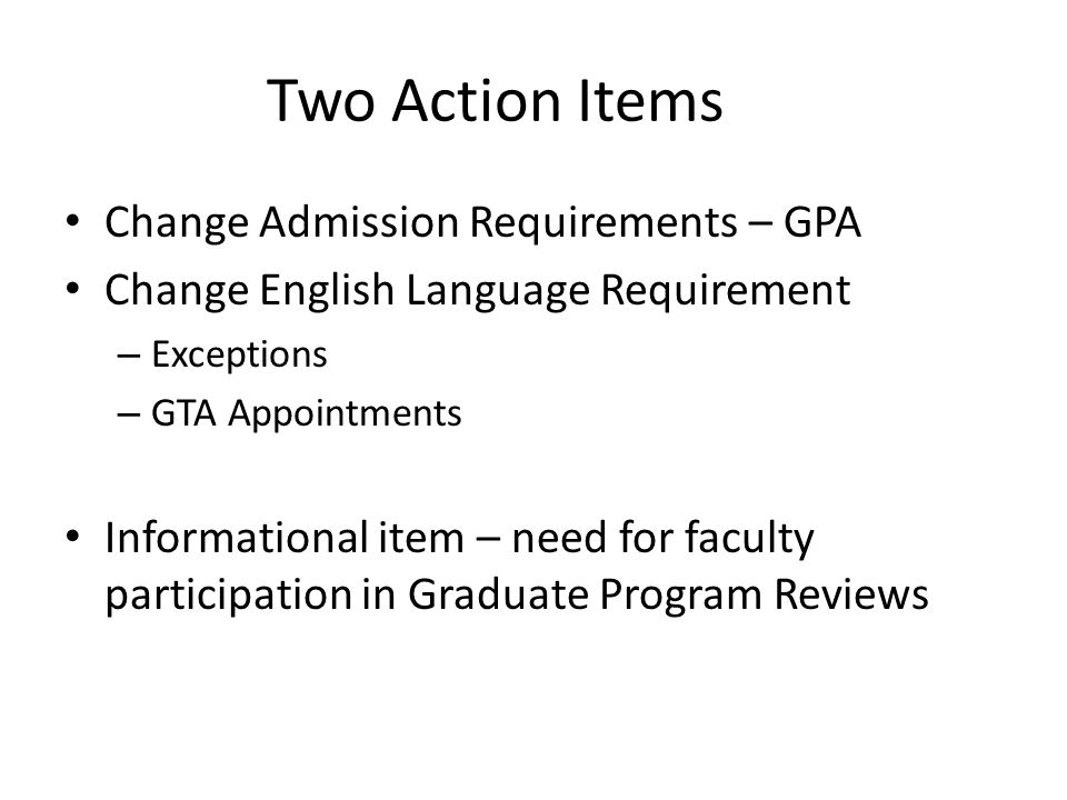 Two Action Items Change Admission Requirements – GPA Change English Language Requirement – Exceptions – GTA Appointments Informational item – need for faculty participation in Graduate Program Reviews