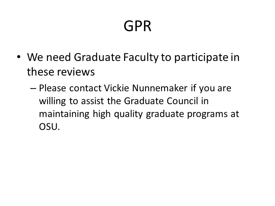 GPR We need Graduate Faculty to participate in these reviews – Please contact Vickie Nunnemaker if you are willing to assist the Graduate Council in maintaining high quality graduate programs at OSU.