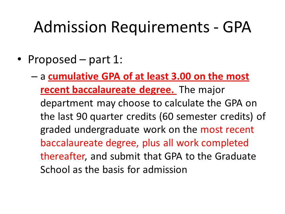 Admission Requirements - GPA Current: – a four-year baccalaureate degree from a regionally accredited college or university, and – a combined GPA of 3.00 on the last 90 quarter (60 semester) credit hours of graded undergraduate work toward the first baccalaureate degree plus all work completed thereafter, OR – a four-year baccalaureate degree from a regionally accredited college or university, and – a 45 quarter credit-hour graduate degree from a regionally accredited university.