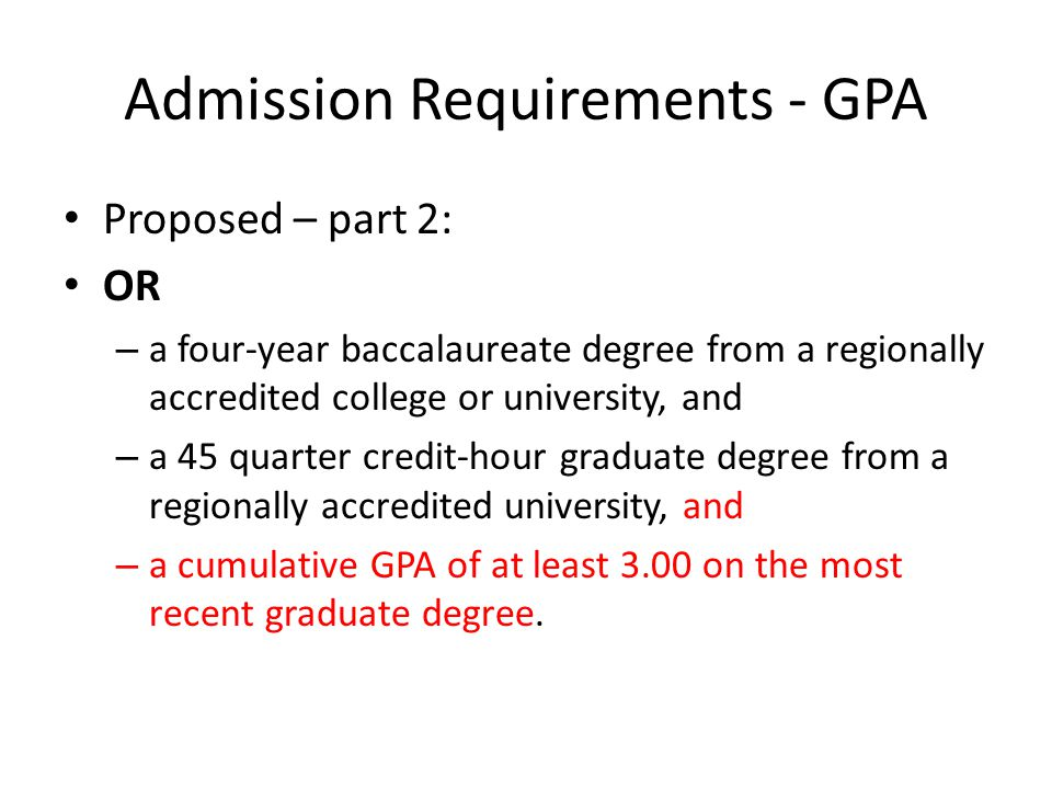 Admission Requirements - GPA Proposed – part 2: OR – a four-year baccalaureate degree from a regionally accredited college or university, and – a 45 quarter credit-hour graduate degree from a regionally accredited university, and – a cumulative GPA of at least 3.00 on the most recent graduate degree.