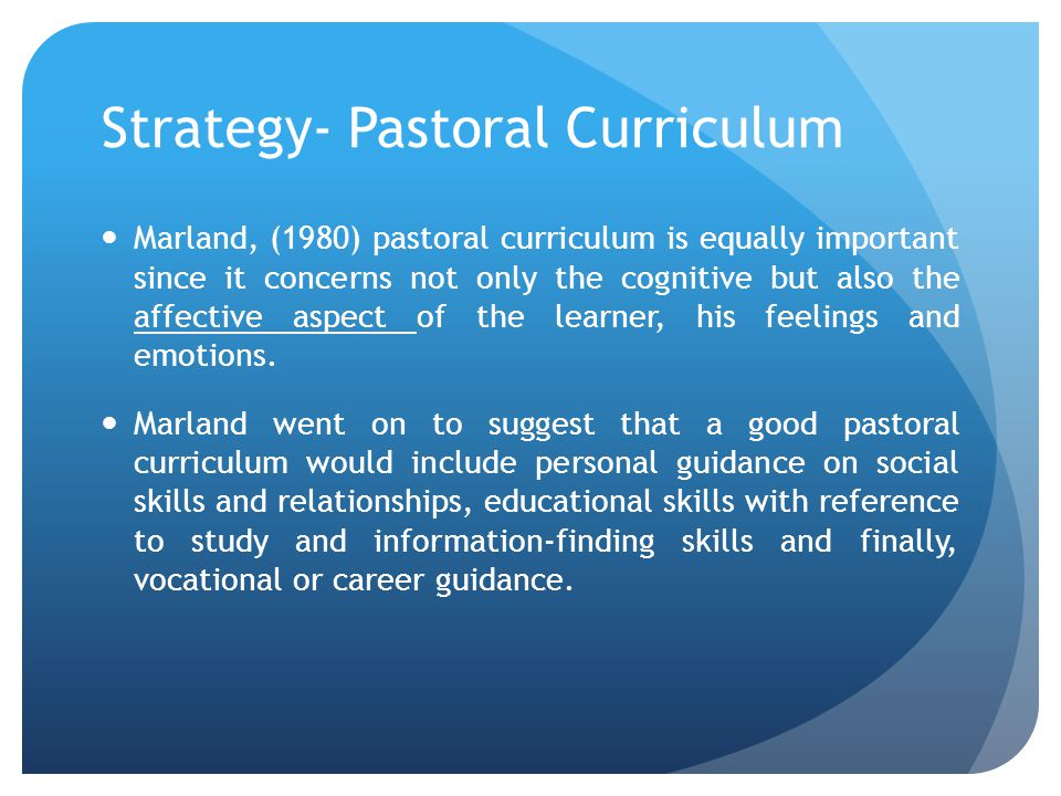 Strategy- Pastoral Curriculum Marland, (1980) pastoral curriculum is equally important since it concerns not only the cognitive but also the affective aspect of the learner, his feelings and emotions.