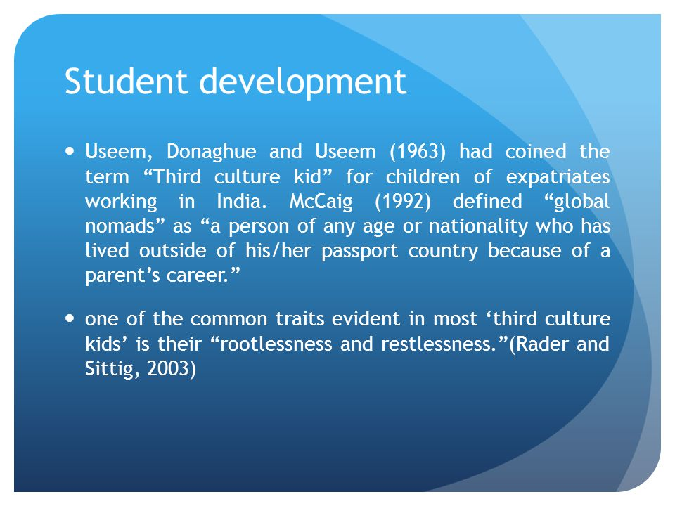 Student development Useem, Donaghue and Useem (1963) had coined the term Third culture kid for children of expatriates working in India.