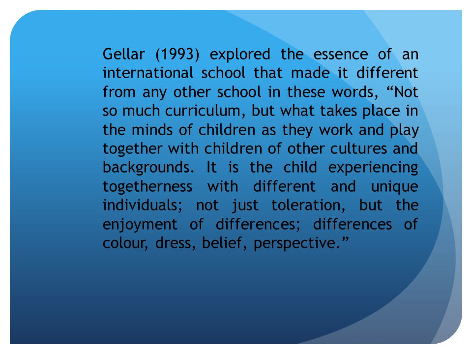 Gellar (1993) explored the essence of an international school that made it different from any other school in these words, Not so much curriculum, but what takes place in the minds of children as they work and play together with children of other cultures and backgrounds.