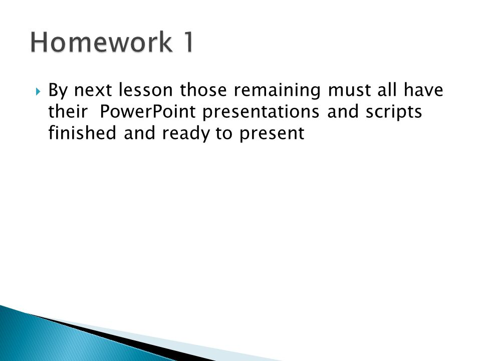  By next lesson those remaining must all have their PowerPoint presentations and scripts finished and ready to present