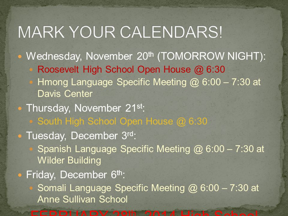Wednesday, November 20 th (TOMORROW NIGHT): Roosevelt High School Open House @ 6:30 Hmong Language Specific Meeting @ 6:00 – 7:30 at Davis Center Thursday, November 21 st : South High School Open House @ 6:30 Tuesday, December 3 rd : Spanish Language Specific Meeting @ 6:00 – 7:30 at Wilder Building Friday, December 6 th : Somali Language Specific Meeting @ 6:00 – 7:30 at Anne Sullivan School FEBRUARY 28 th, 2014 High School Applications DUE!