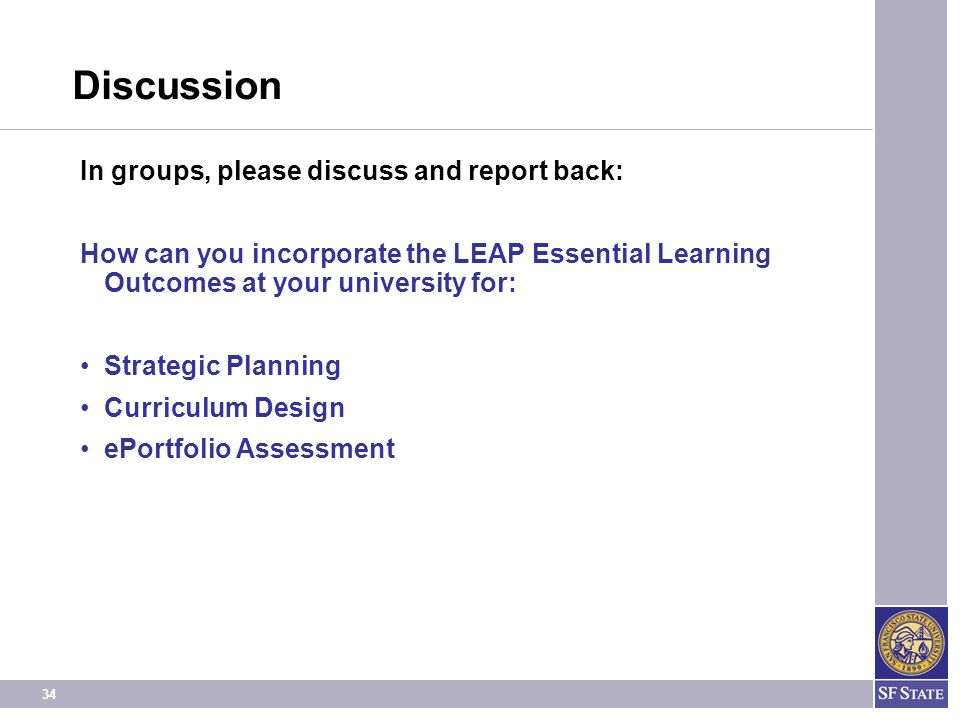 34 Discussion In groups, please discuss and report back: How can you incorporate the LEAP Essential Learning Outcomes at your university for: Strategic Planning Curriculum Design ePortfolio Assessment