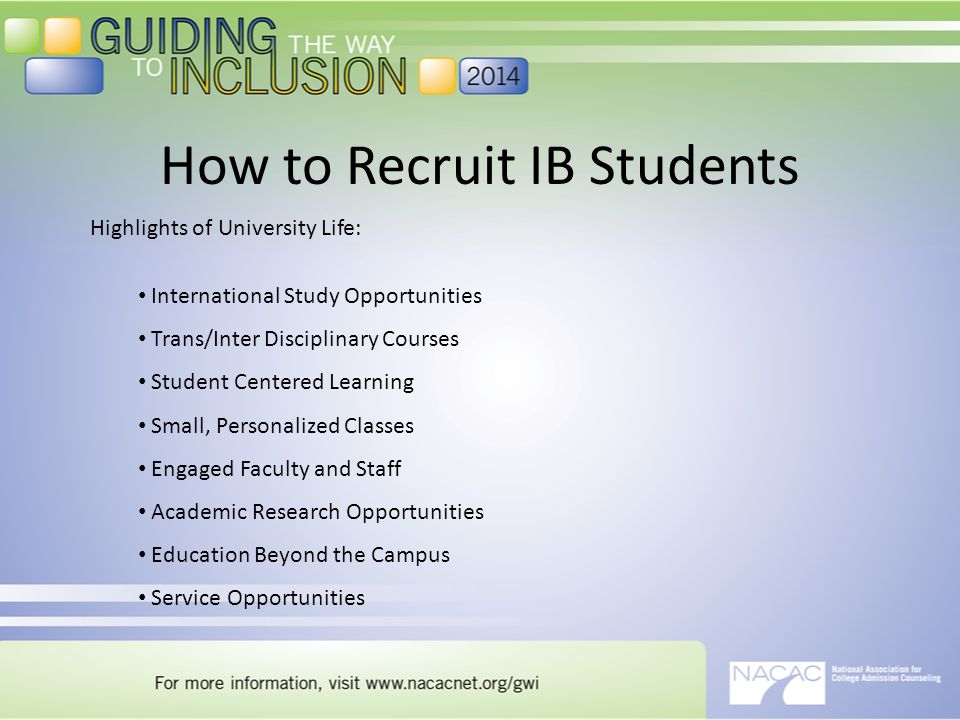 How to Recruit IB Students Highlights of University Life: International Study Opportunities Trans/Inter Disciplinary Courses Student Centered Learning Small, Personalized Classes Engaged Faculty and Staff Academic Research Opportunities Education Beyond the Campus Service Opportunities