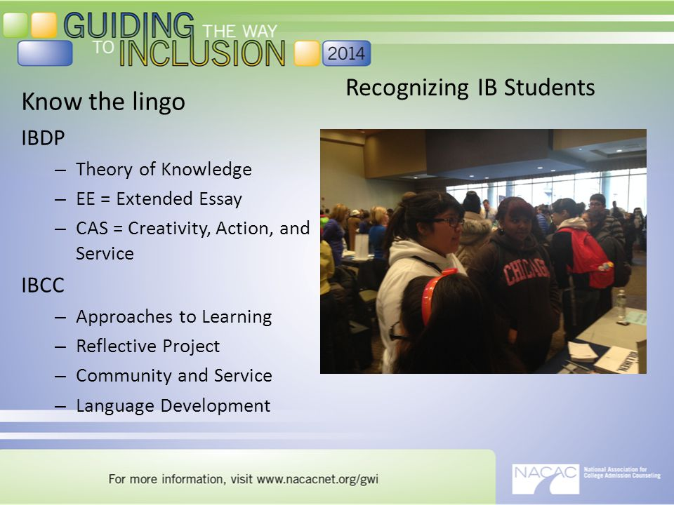 Recognizing IB Students Know the lingo IBDP – Theory of Knowledge – EE = Extended Essay – CAS = Creativity, Action, and Service IBCC – Approaches to Learning – Reflective Project – Community and Service – Language Development