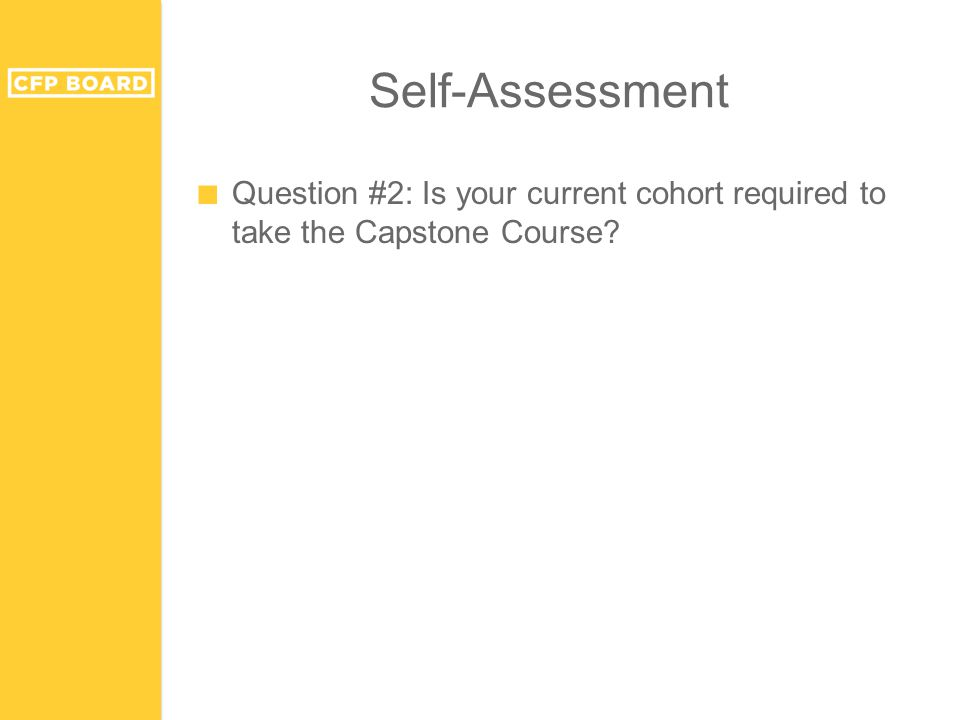 Self-Assessment ■ Question #2: Is your current cohort required to take the Capstone Course