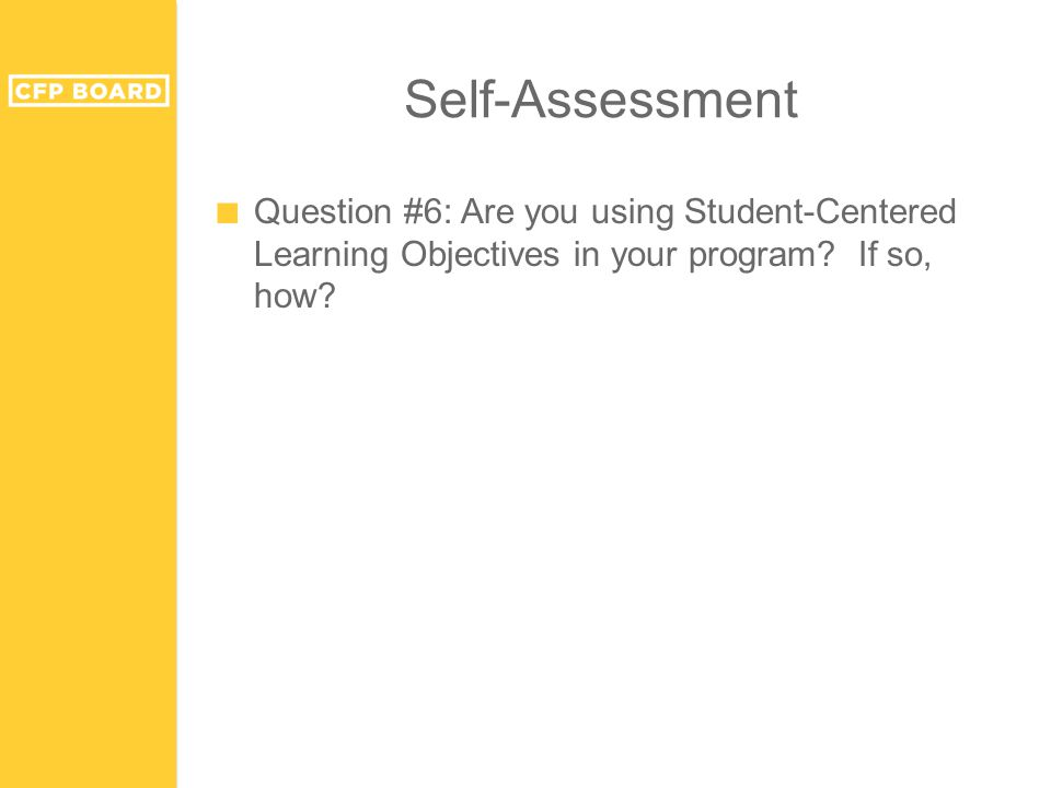 Self-Assessment ■ Question #6: Are you using Student-Centered Learning Objectives in your program.