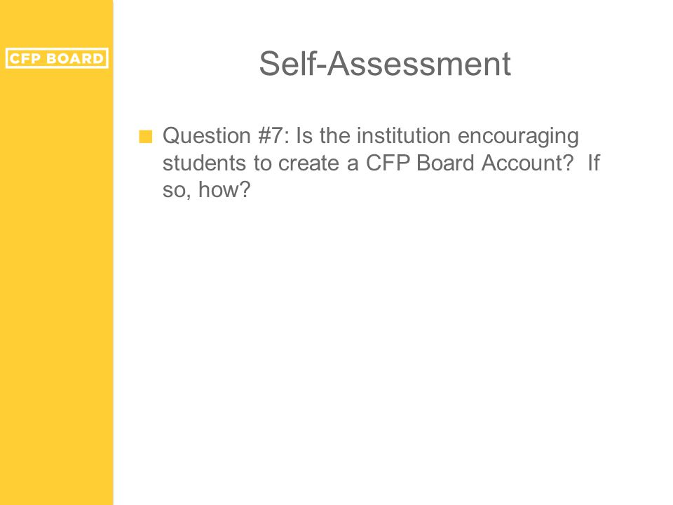 Self-Assessment ■ Question #7: Is the institution encouraging students to create a CFP Board Account.