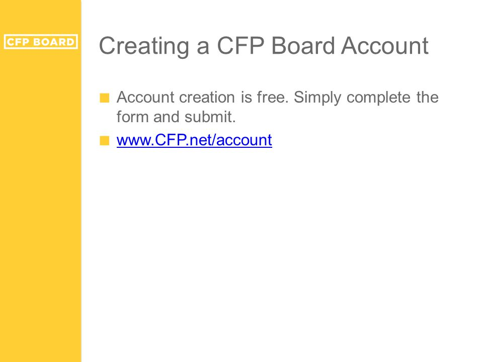 Creating a CFP Board Account ■ Account creation is free. Simply complete the form and submit. ■ www.CFP.net/account www.CFP.net/account