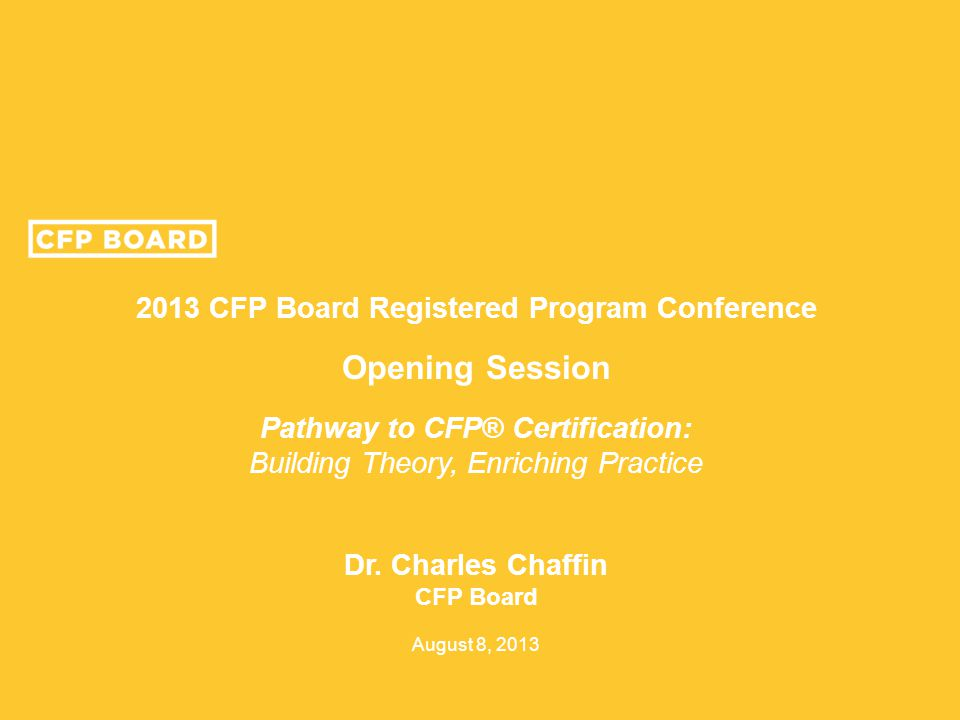 2013 CFP Board Registered Program Conference Opening Session Pathway to CFP® Certification: Building Theory, Enriching Practice Dr. Charles Chaffin CF