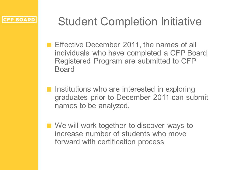 Student Completion Initiative ■ Effective December 2011, the names of all individuals who have completed a CFP Board Registered Program are submitted