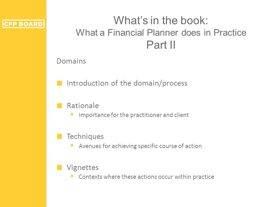 What's in the book: What a Financial Planner does in Practice Part II Domains ■ Introduction of the domain/process ■ Rationale  Importance for the practitioner and client ■ Techniques  Avenues for achieving specific course of action ■ Vignettes  Contexts where these actions occur within practice