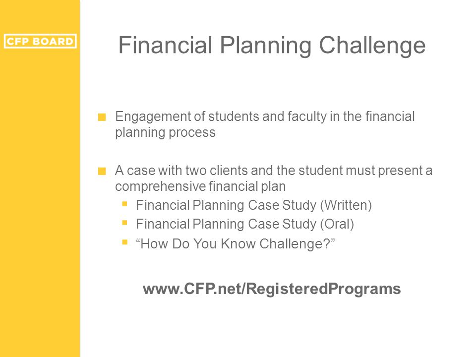 Financial Planning Challenge ■ Engagement of students and faculty in the financial planning process ■ A case with two clients and the student must present a comprehensive financial plan  Financial Planning Case Study (Written)  Financial Planning Case Study (Oral)  How Do You Know Challenge www.CFP.net/RegisteredPrograms