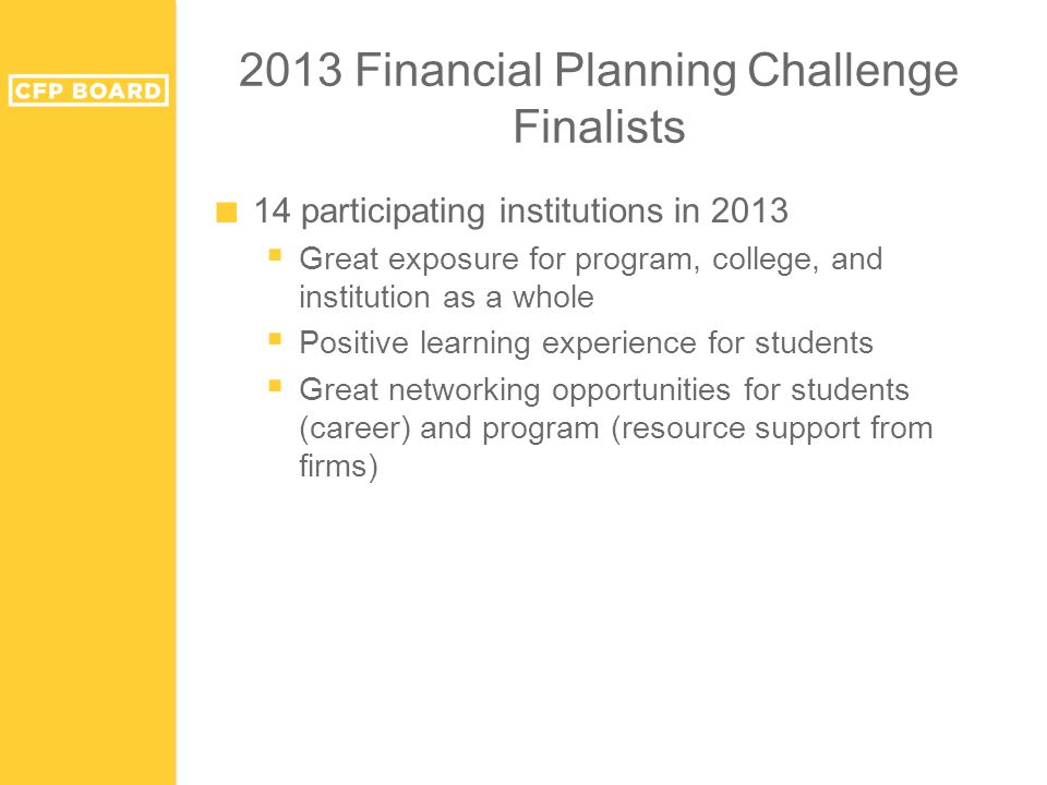 2013 Financial Planning Challenge Finalists ■ 14 participating institutions in 2013  Great exposure for program, college, and institution as a whole