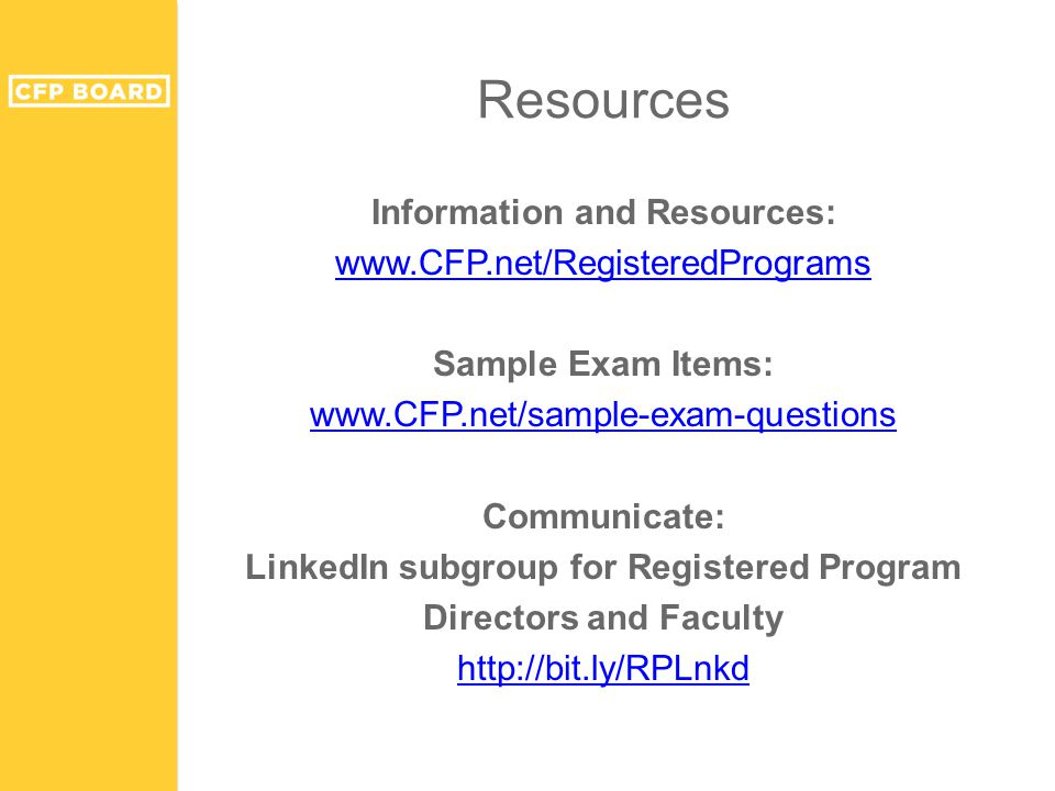 Resources Information and Resources: www.CFP.net/RegisteredPrograms Sample Exam Items: www.CFP.net/sample-exam-questions Communicate: LinkedIn subgroup for Registered Program Directors and Faculty http://bit.ly/RPLnkd