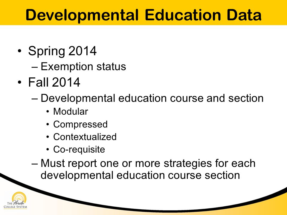 Developmental Education Data Spring 2014 – Exemption status Fall 2014 – Developmental education course and section Modular Compressed Contextualized Co-requisite – Must report one or more strategies for each developmental education course section