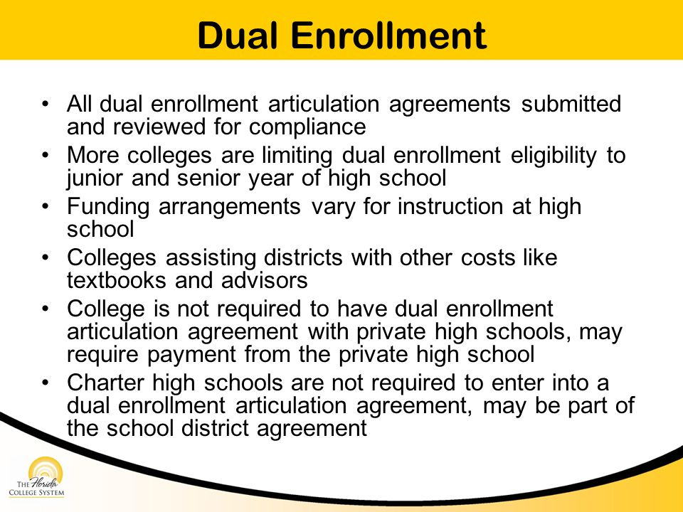Dual Enrollment All dual enrollment articulation agreements submitted and reviewed for compliance More colleges are limiting dual enrollment eligibility to junior and senior year of high school Funding arrangements vary for instruction at high school Colleges assisting districts with other costs like textbooks and advisors College is not required to have dual enrollment articulation agreement with private high schools, may require payment from the private high school Charter high schools are not required to enter into a dual enrollment articulation agreement, may be part of the school district agreement