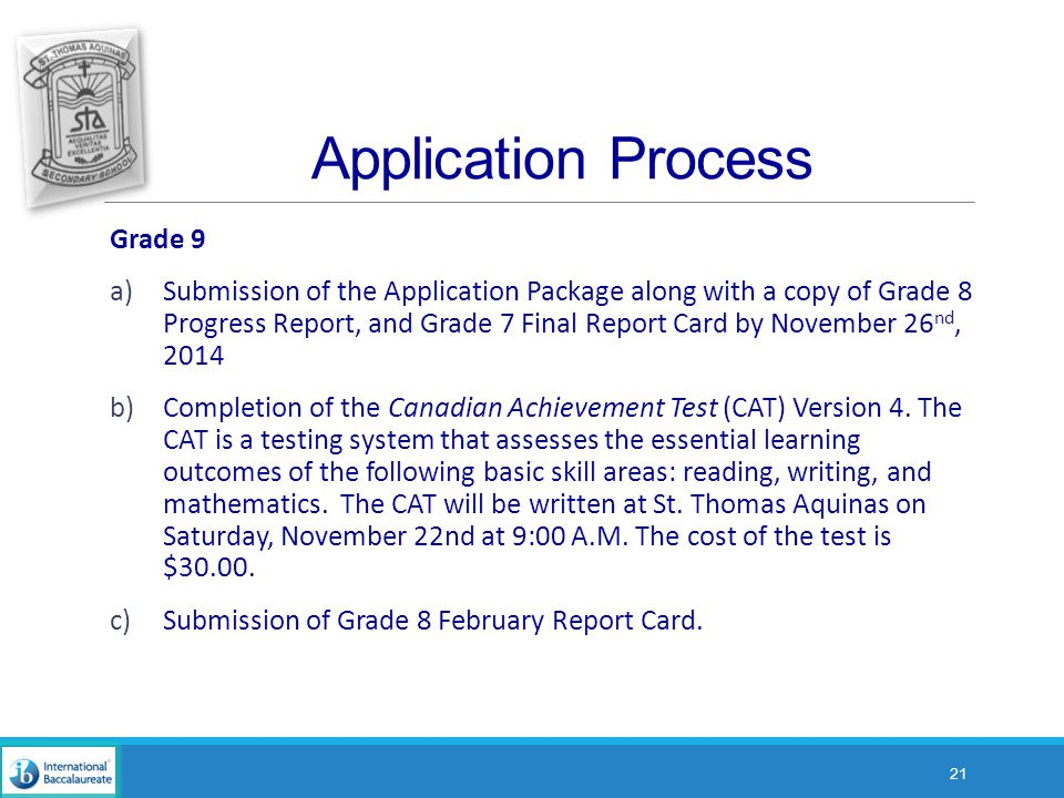 Application Process Grade 9 a)Submission of the Application Package along with a copy of Grade 8 Progress Report, and Grade 7 Final Report Card by November 26 nd, 2014 b)Completion of the Canadian Achievement Test (CAT) Version 4.