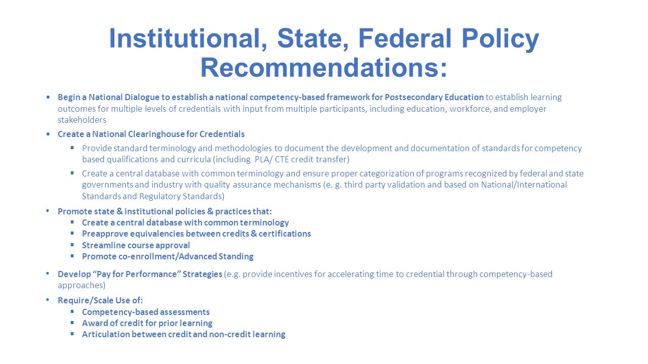 Institutional, State, Federal Policy Recommendations: Begin a National Dialogue to establish a national competency-based framework for Postsecondary Education to establish learning outcomes for multiple levels of credentials with input from multiple participants, including education, workforce, and employer stakeholders Create a National Clearinghouse for Credentials  Provide standard terminology and methodologies to document the development and documentation of standards for competency based qualifications and curricula (including PLA/ CTE credit transfer)  Create a central database with common terminology and ensure proper categorization of programs recognized by federal and state governments and industry with quality assurance mechanisms (e.