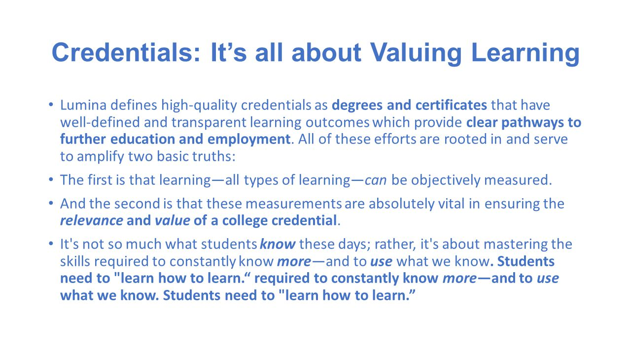 Credentials: It's all about Valuing Learning Lumina defines high-quality credentials as degrees and certificates that have well-defined and transparent learning outcomes which provide clear pathways to further education and employment.