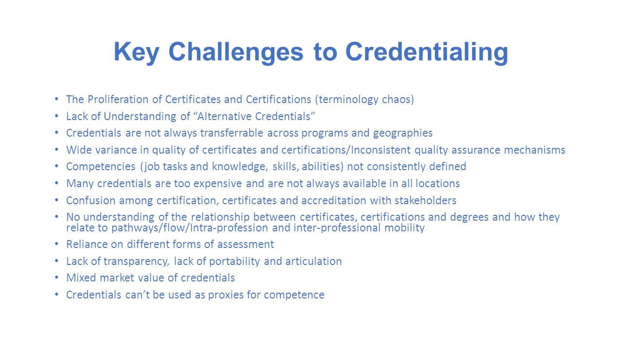 Key Challenges to Credentialing The Proliferation of Certificates and Certifications (terminology chaos) Lack of Understanding of Alternative Credentials Credentials are not always transferrable across programs and geographies Wide variance in quality of certificates and certifications/Inconsistent quality assurance mechanisms Competencies (job tasks and knowledge, skills, abilities) not consistently defined Many credentials are too expensive and are not always available in all locations Confusion among certification, certificates and accreditation with stakeholders No understanding of the relationship between certificates, certifications and degrees and how they relate to pathways/flow/Intra-profession and inter-professional mobility Reliance on different forms of assessment Lack of transparency, lack of portability and articulation Mixed market value of credentials Credentials can't be used as proxies for competence