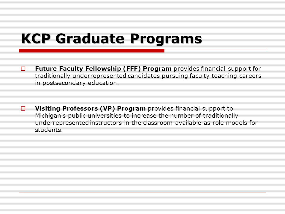 KCP Graduate Programs  Future Faculty Fellowship (FFF) Program provides financial support for traditionally underrepresented candidates pursuing faculty teaching careers in postsecondary education.