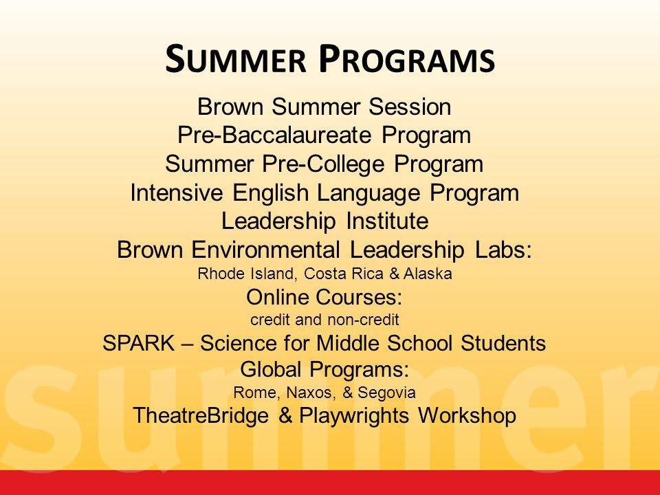 S UMMER P ROGRAMS Brown Summer Session Pre-Baccalaureate Program Summer Pre-College Program Intensive English Language Program Leadership Institute Br