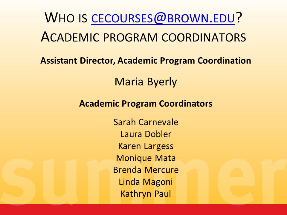 W HO IS CECOURSES @ BROWN. EDU ? A CADEMIC PROGRAM COORDINATORS CECOURSES @ BROWN. EDU Assistant Director, Academic Program Coordination Maria Byerly