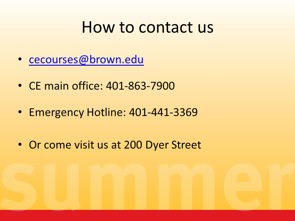 How to contact us cecourses@brown.edu CE main office: 401-863-7900 Emergency Hotline: 401-441-3369 Or come visit us at 200 Dyer Street