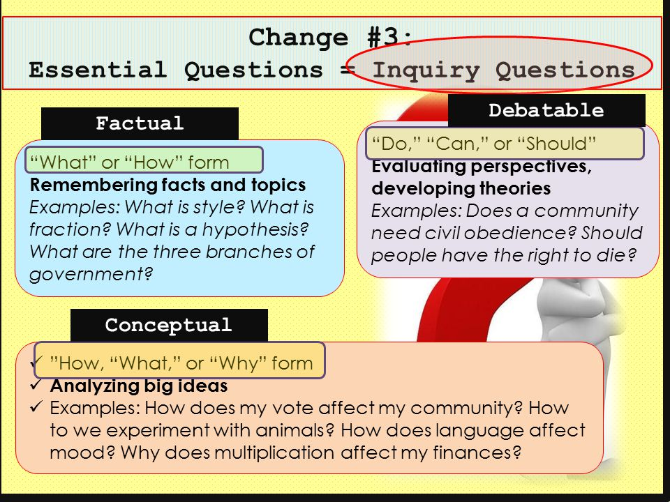 "Change #3: Essential Questions = Inquiry Questions ""What"" or ""How"" form Remembering facts and topics Examples: What is style? What is fraction? What i"