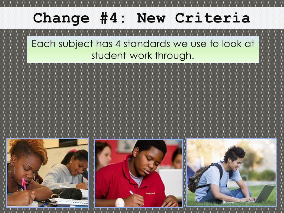 Change #4: New Criteria Each subject has 4 standards we use to look at student work through.