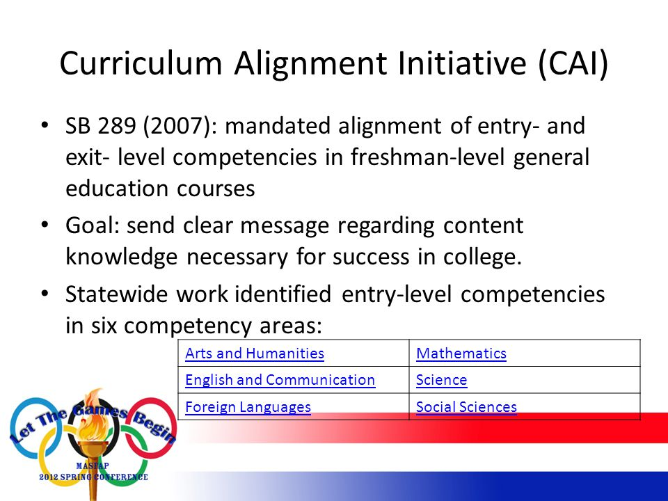 Curriculum Alignment Initiative (CAI) SB 289 (2007): mandated alignment of entry- and exit- level competencies in freshman-level general education courses Goal: send clear message regarding content knowledge necessary for success in college.