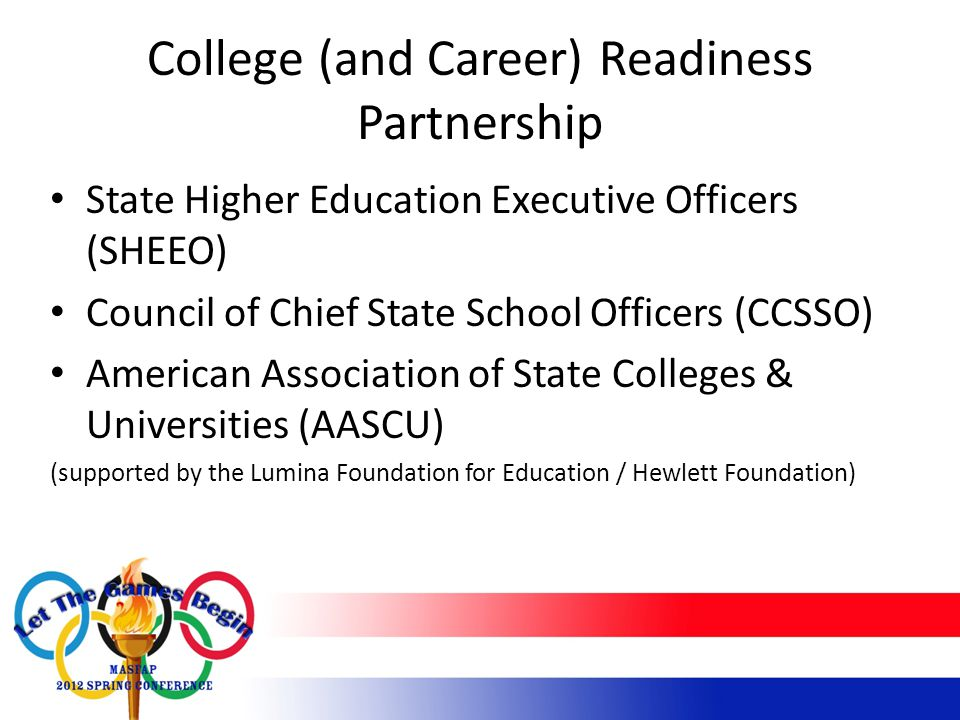 College (and Career) Readiness Partnership State Higher Education Executive Officers (SHEEO) Council of Chief State School Officers (CCSSO) American Association of State Colleges & Universities (AASCU) (supported by the Lumina Foundation for Education / Hewlett Foundation)