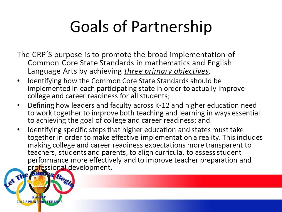 Goals of Partnership The CRP'S purpose is to promote the broad implementation of Common Core State Standards in mathematics and English Language Arts by achieving three primary objectives: Identifying how the Common Core State Standards should be implemented in each participating state in order to actually improve college and career readiness for all students; Defining how leaders and faculty across K-12 and higher education need to work together to improve both teaching and learning in ways essential to achieving the goal of college and career readiness; and Identifying specific steps that higher education and states must take together in order to make effective implementation a reality.