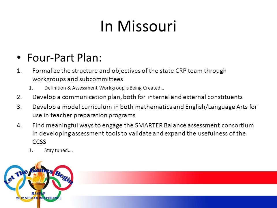 In Missouri Four-Part Plan: 1.Formalize the structure and objectives of the state CRP team through workgroups and subcommittees 1.Definition & Assessment Workgroup is Being Created… 2.Develop a communication plan, both for internal and external constituents 3.Develop a model curriculum in both mathematics and English/Language Arts for use in teacher preparation programs 4.Find meaningful ways to engage the SMARTER Balance assessment consortium in developing assessment tools to validate and expand the usefulness of the CCSS 1.Stay tuned….