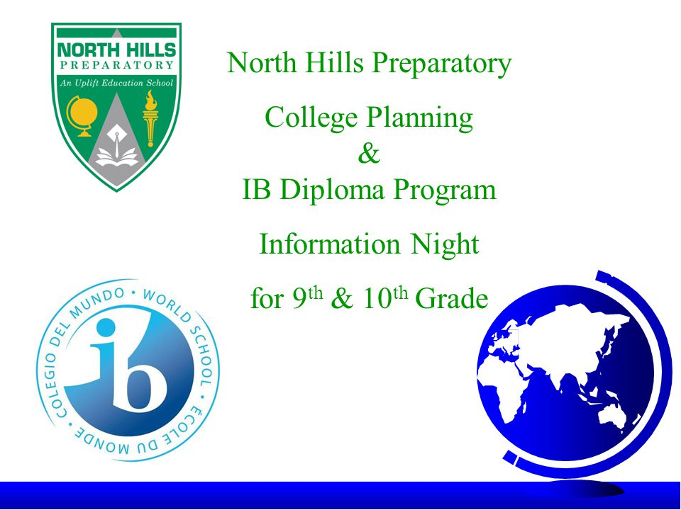 North Hills Preparatory College Planning & IB Diploma Program Information Night for 9 th & 10 th Grade