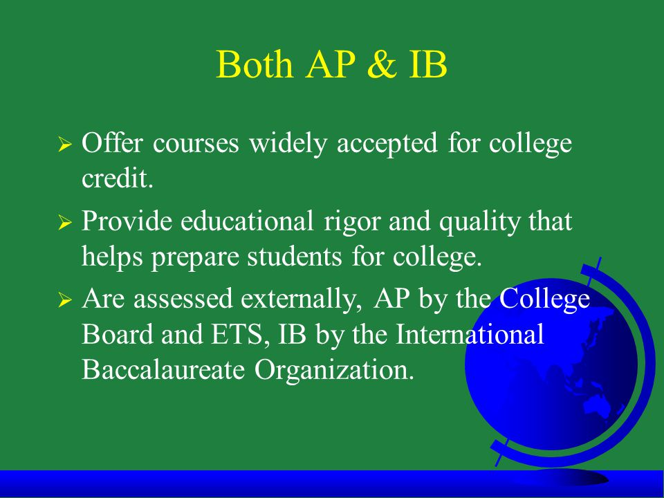 Both AP & IB  Offer courses widely accepted for college credit.