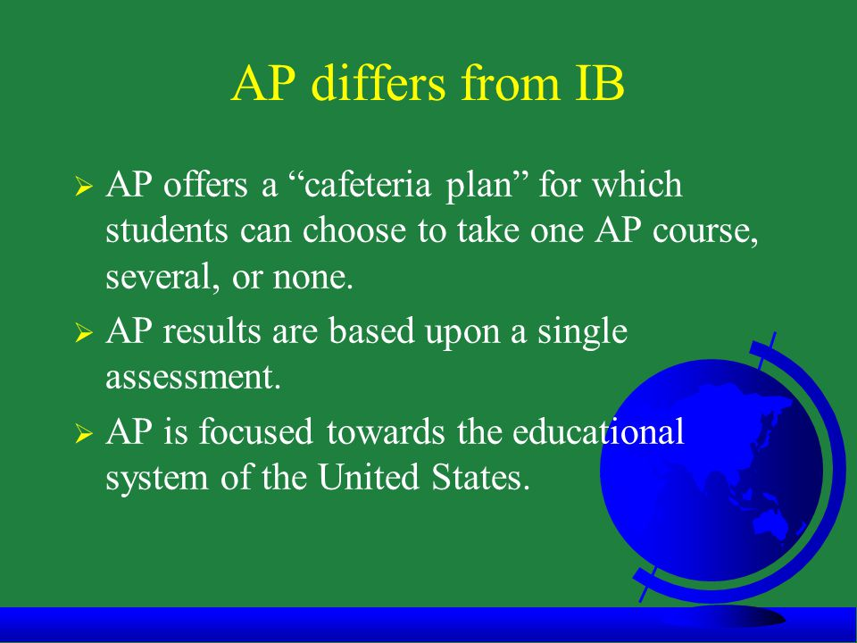 AP differs from IB  AP offers a cafeteria plan for which students can choose to take one AP course, several, or none.