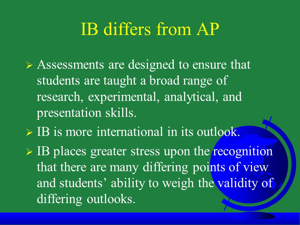 IB differs from AP  Assessments are designed to ensure that students are taught a broad range of research, experimental, analytical, and presentation skills.