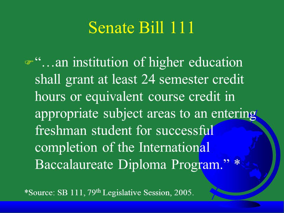 Senate Bill 111 F …an institution of higher education shall grant at least 24 semester credit hours or equivalent course credit in appropriate subject areas to an entering freshman student for successful completion of the International Baccalaureate Diploma Program. * *Source: SB 111, 79 th Legislative Session, 2005.